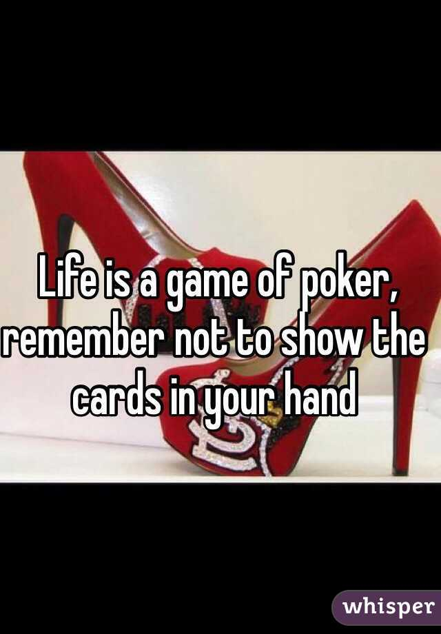 Life is a game of poker, remember not to show the cards in your hand