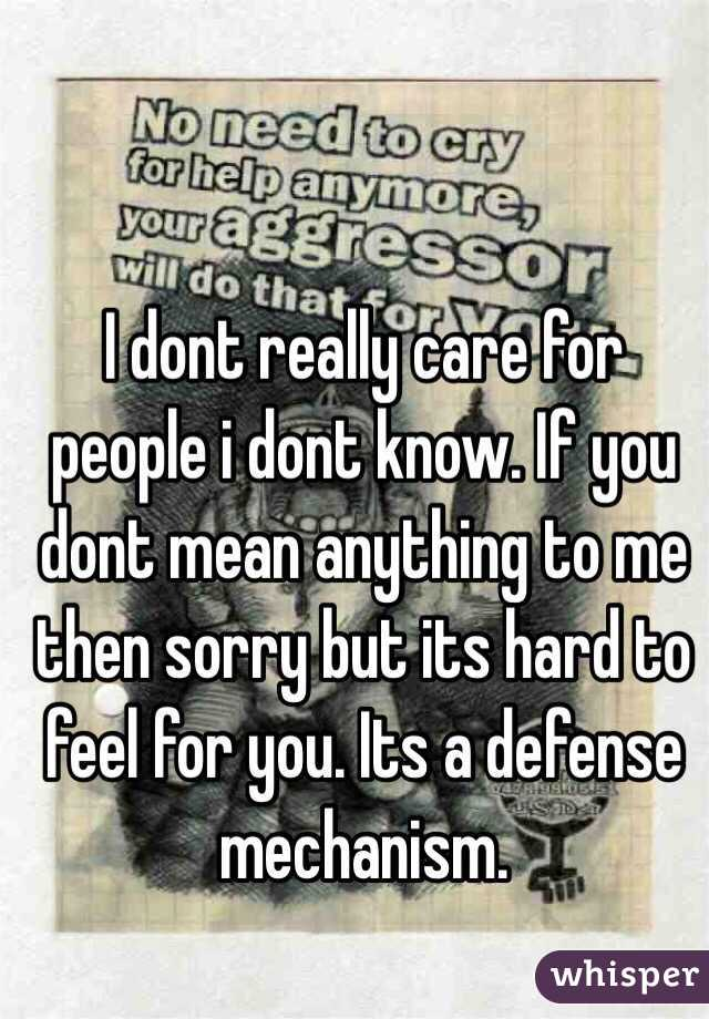 I dont really care for people i dont know. If you dont mean anything to me then sorry but its hard to feel for you. Its a defense mechanism.