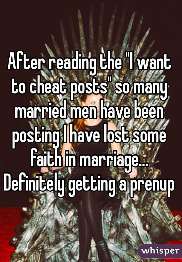 "After reading the ""I want to cheat posts"" so many married men have been posting I have lost some faith in marriage... Definitely getting a prenup"