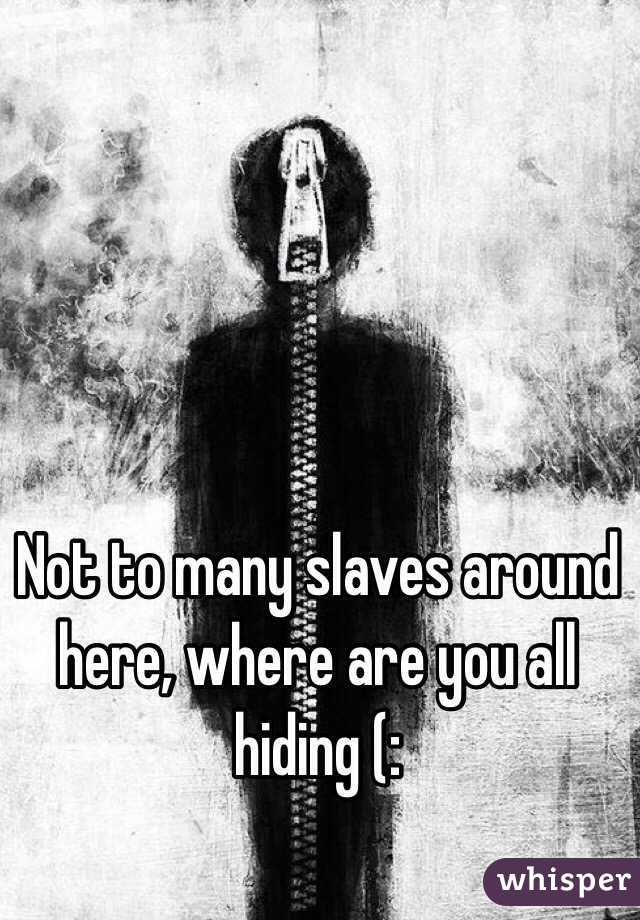 Not to many slaves around here, where are you all hiding (: