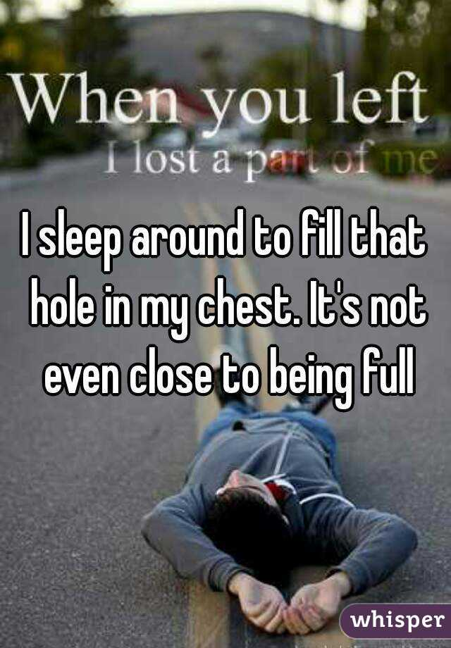 I sleep around to fill that hole in my chest. It's not even close to being full