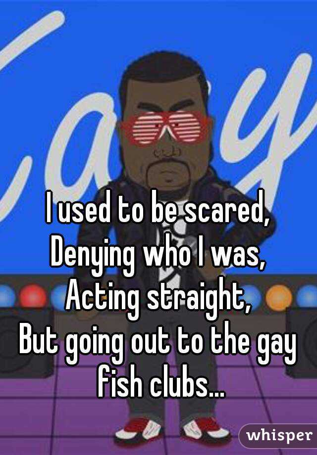 I used to be scared, Denying who I was, Acting straight, But going out to the gay fish clubs...