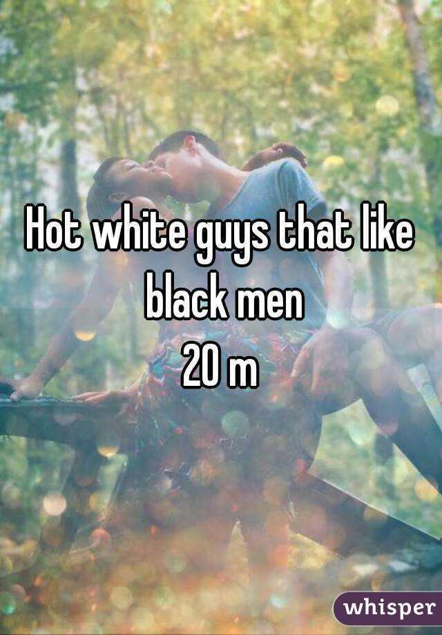 Hot white guys that like black men 20 m