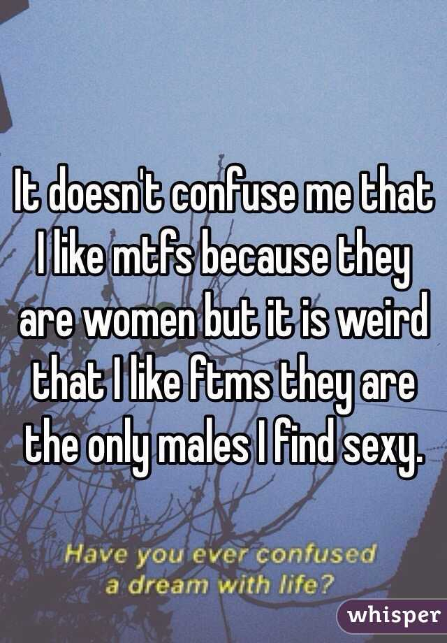It doesn't confuse me that I like mtfs because they are women but it is weird that I like ftms they are the only males I find sexy.