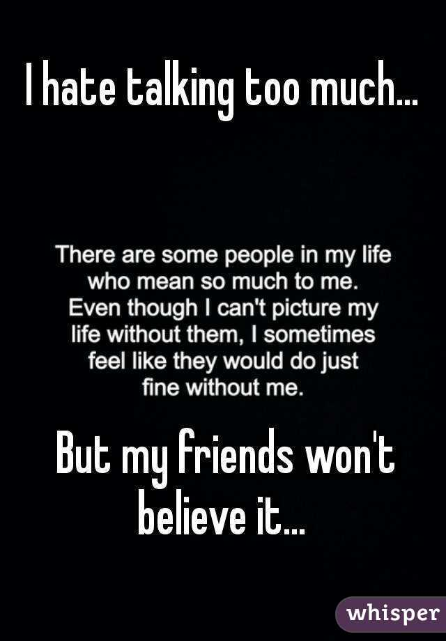 I hate talking too much...       But my friends won't believe it...