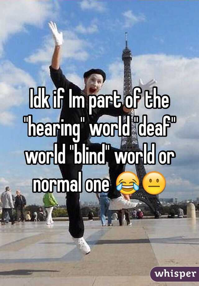 """Idk if Im part of the """"hearing"""" world """"deaf"""" world """"blind"""" world or normal one 😂😐"""