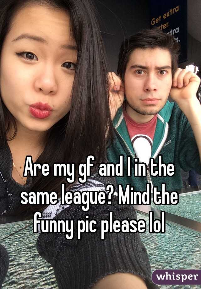 Are my gf and I in the same league? Mind the funny pic please lol