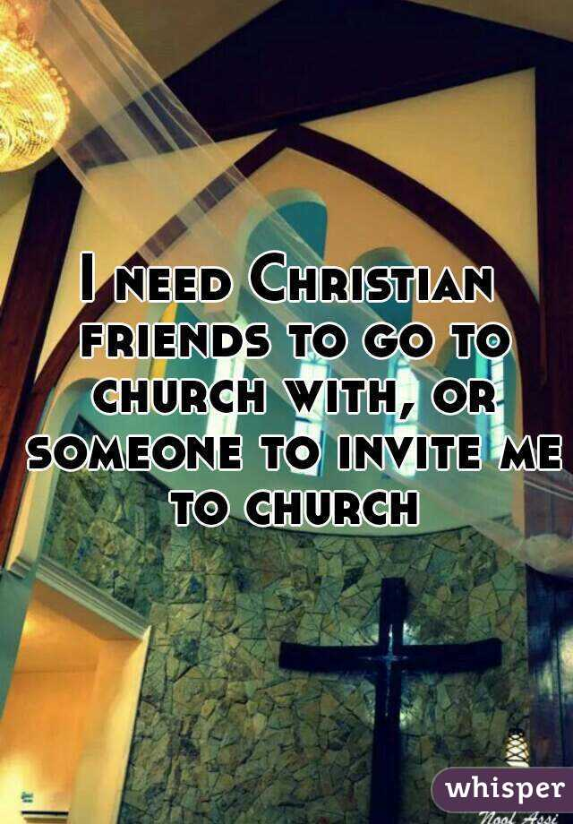 I need Christian friends to go to church with, or someone to invite me to church
