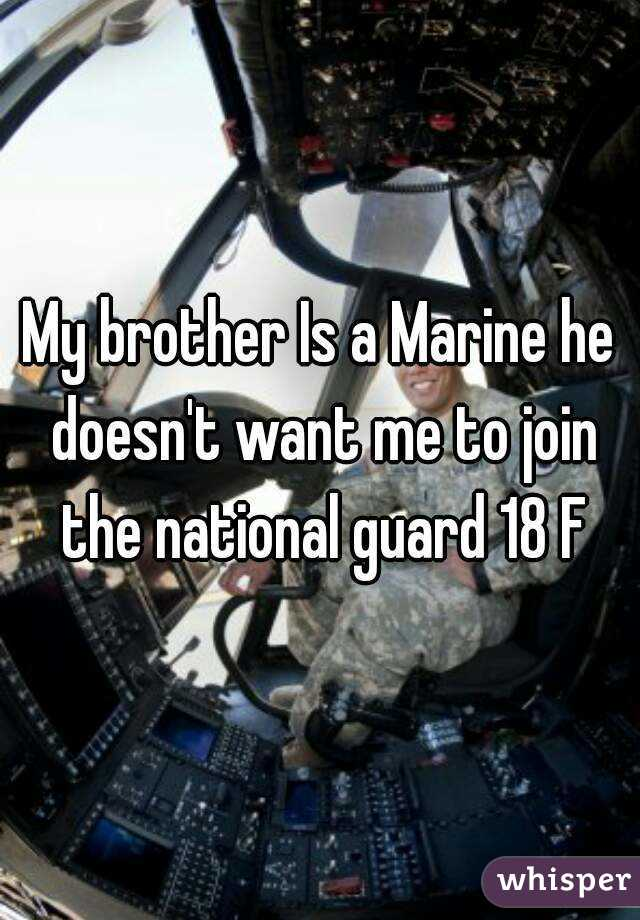 My brother Is a Marine he doesn't want me to join the national guard 18 F