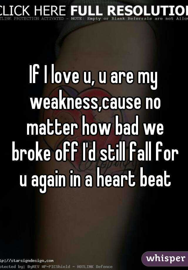 If I love u, u are my weakness,cause no matter how bad we broke off I'd still fall for u again in a heart beat