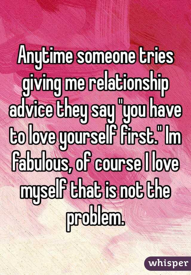 """Anytime someone tries giving me relationship advice they say """"you have to love yourself first."""" Im fabulous, of course I love myself that is not the problem."""
