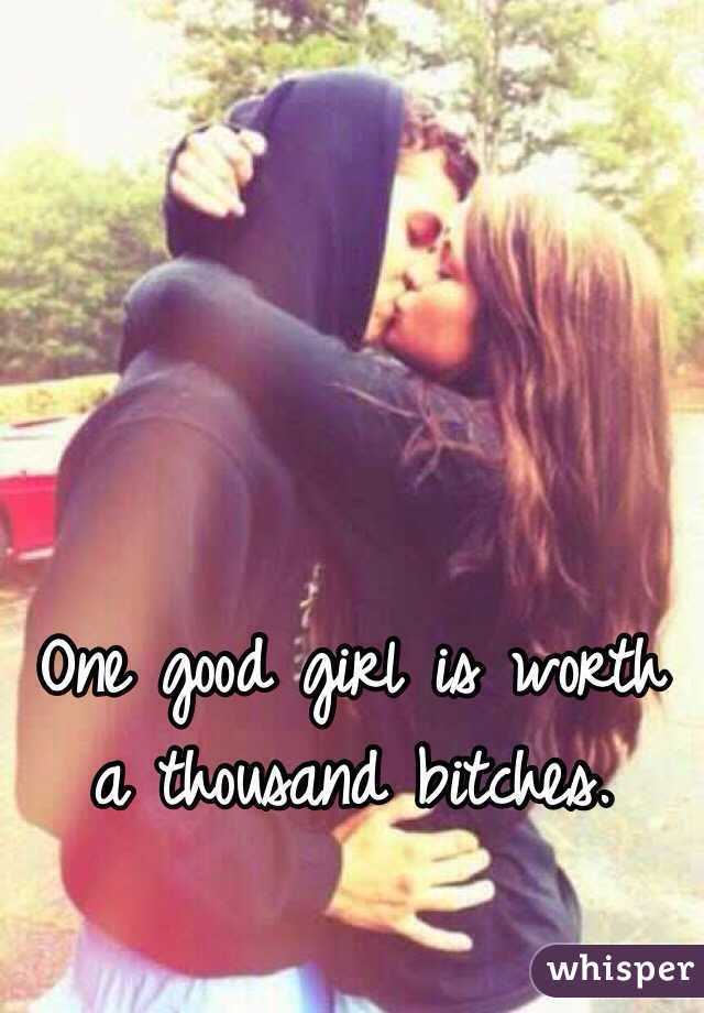 One good girl is worth a thousand bitches.