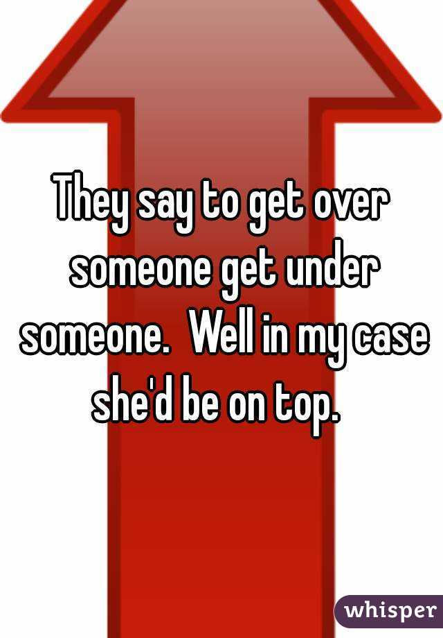 They say to get over someone get under someone.  Well in my case she'd be on top.