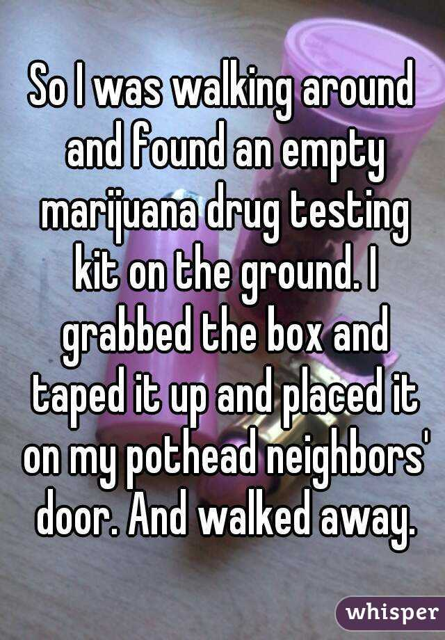 So I was walking around and found an empty marijuana drug testing kit on the ground. I grabbed the box and taped it up and placed it on my pothead neighbors' door. And walked away.