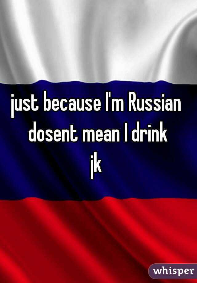 just because I'm Russian  dosent mean I drink jk