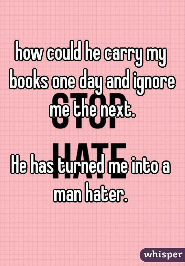 how could he carry my books one day and ignore me the next.  He has turned me into a man hater.