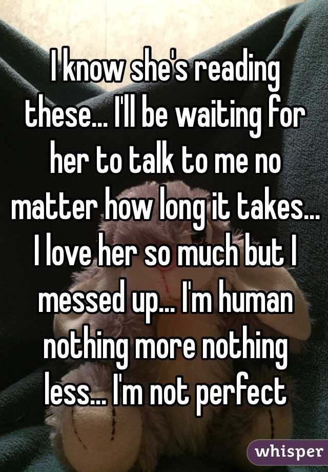 I know she's reading these... I'll be waiting for her to talk to me no matter how long it takes... I love her so much but I messed up... I'm human nothing more nothing less... I'm not perfect