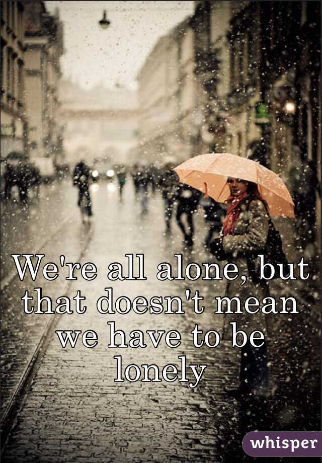 We're all alone, but that doesn't mean we have to be lonely