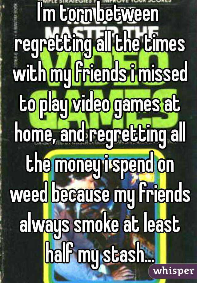 I'm torn between regretting all the times with my friends i missed to play video games at home, and regretting all the money i spend on weed because my friends always smoke at least half my stash...