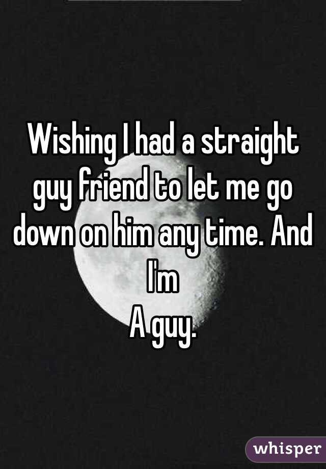 Wishing I had a straight guy friend to let me go down on him any time. And I'm A guy.