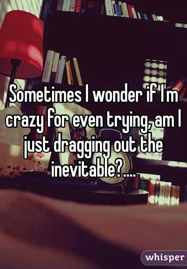 Sometimes I wonder if I'm crazy for even trying, am I just dragging out the inevitable?....