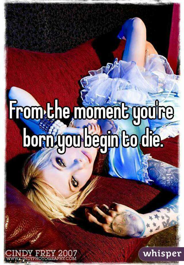 From the moment you're born you begin to die.