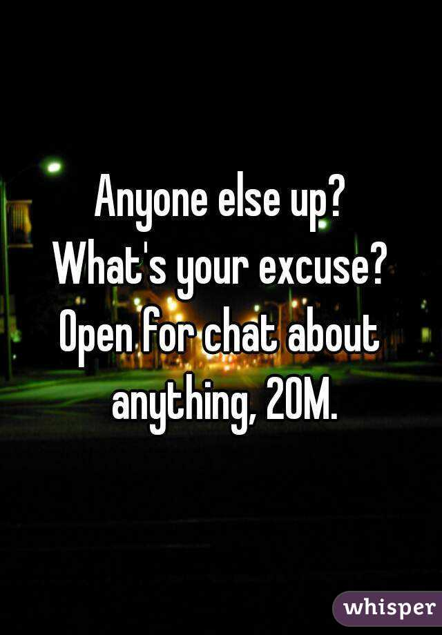 Anyone else up? What's your excuse? Open for chat about anything, 20M.