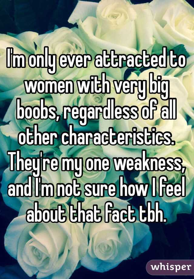 I'm only ever attracted to women with very big boobs, regardless of all other characteristics.  They're my one weakness, and I'm not sure how I feel about that fact tbh.