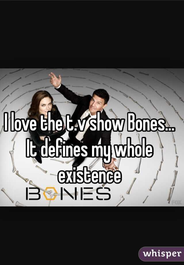 I love the t.v show Bones... It defines my whole existence