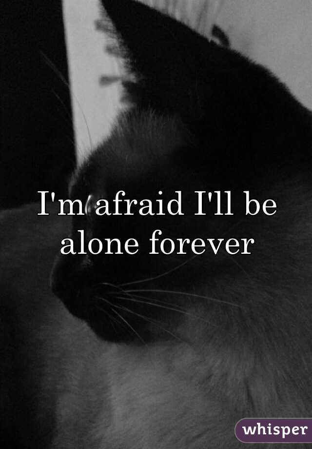 I'm afraid I'll be alone forever