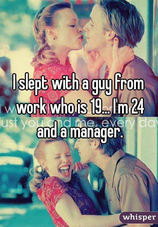 I slept with a guy from work who is 19... I'm 24 and a manager.