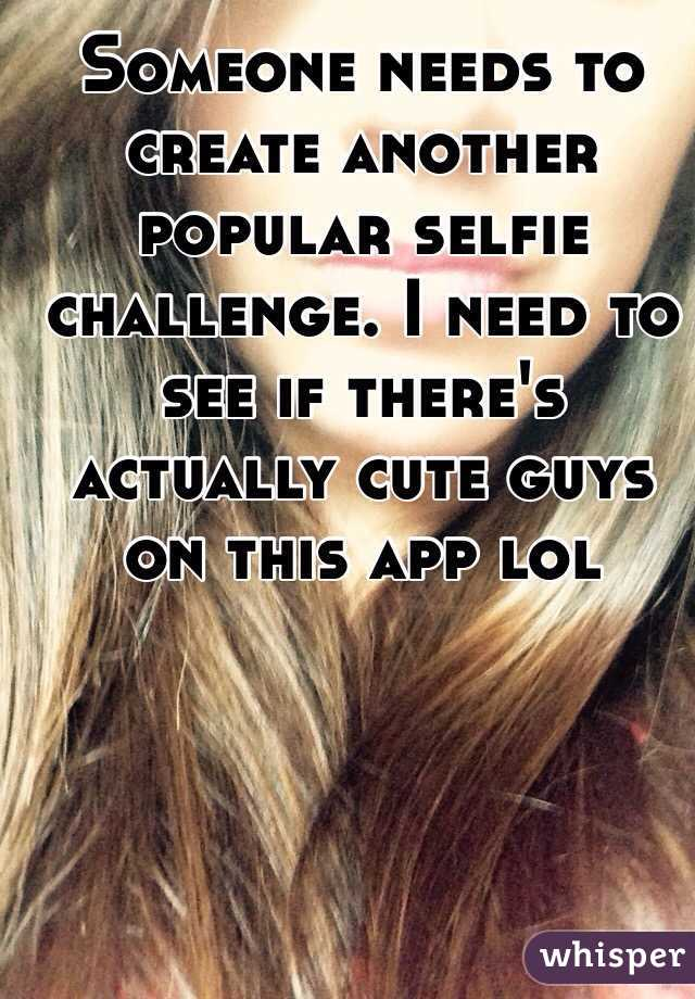 Someone needs to create another popular selfie challenge. I need to see if there's actually cute guys on this app lol