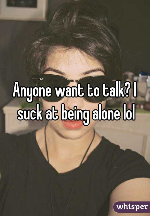 Anyone want to talk? I suck at being alone lol
