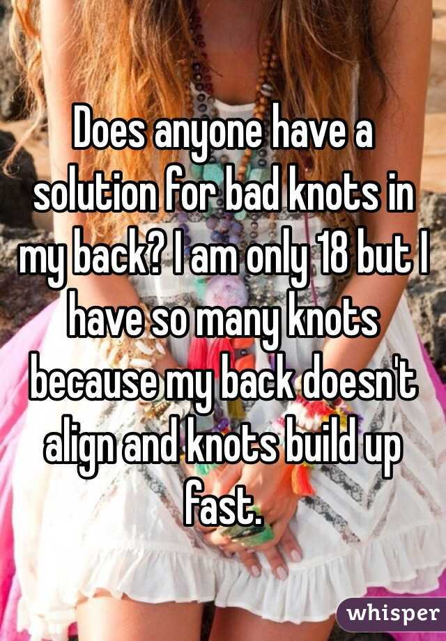 Does anyone have a solution for bad knots in my back? I am only 18 but I have so many knots because my back doesn't align and knots build up fast.