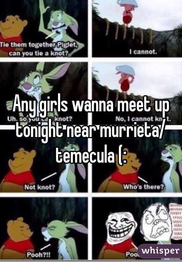 Any girls wanna meet up tonight near murrieta/temecula (: