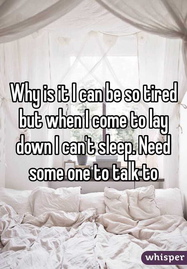 Why is it I can be so tired but when I come to lay down I can't sleep. Need some one to talk to