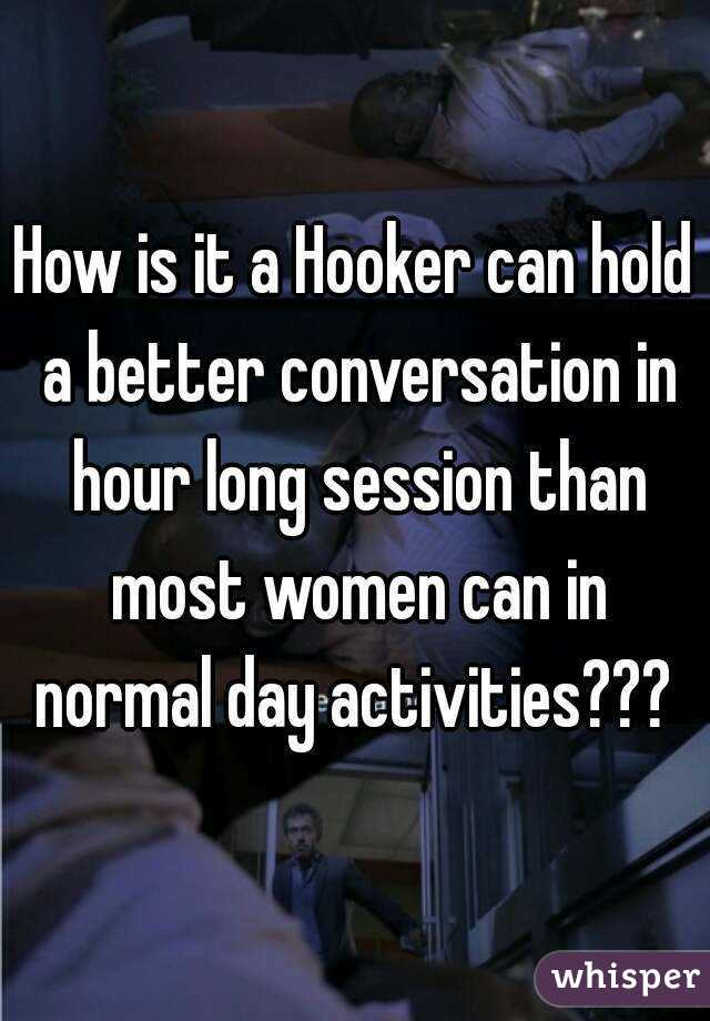 How is it a Hooker can hold a better conversation in hour long session than most women can in normal day activities???