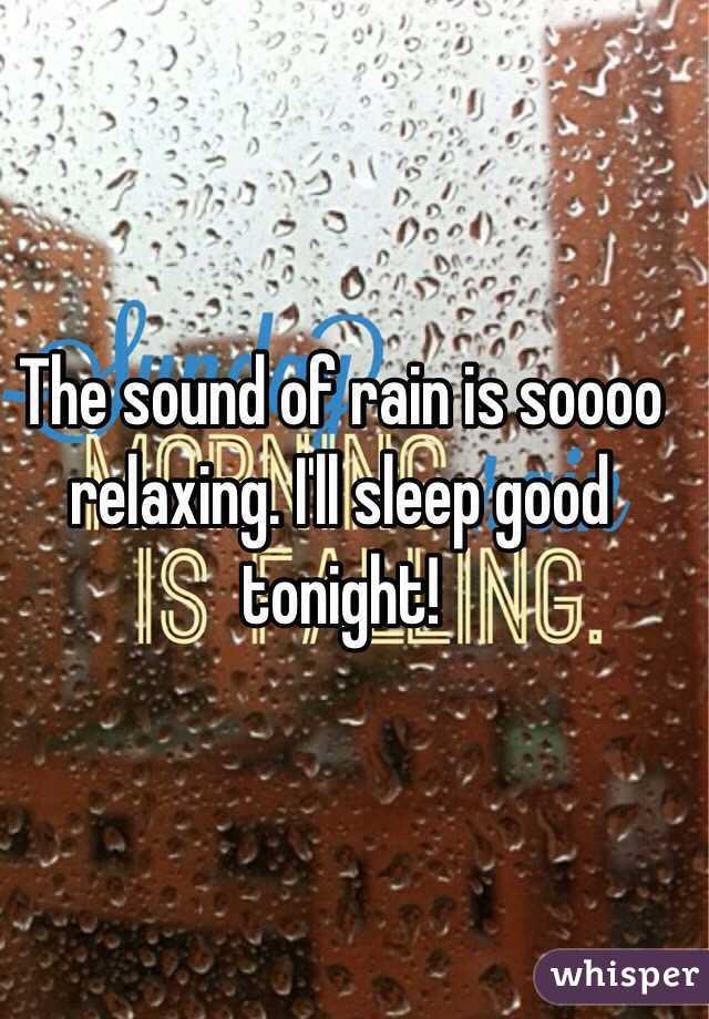 The sound of rain is soooo relaxing. I'll sleep good tonight!