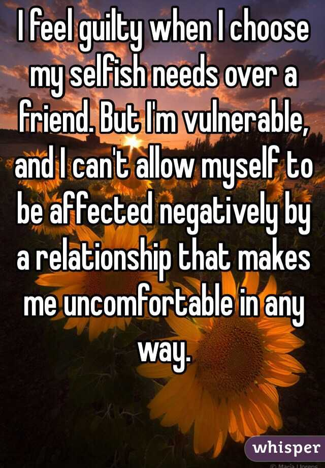 I feel guilty when I choose my selfish needs over a friend. But I'm vulnerable, and I can't allow myself to be affected negatively by a relationship that makes me uncomfortable in any way.