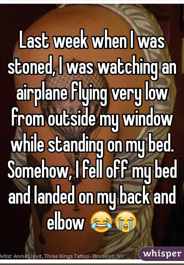 Last week when I was stoned, I was watching an airplane flying very low from outside my window while standing on my bed. Somehow, I fell off my bed and landed on my back and elbow 😂😭