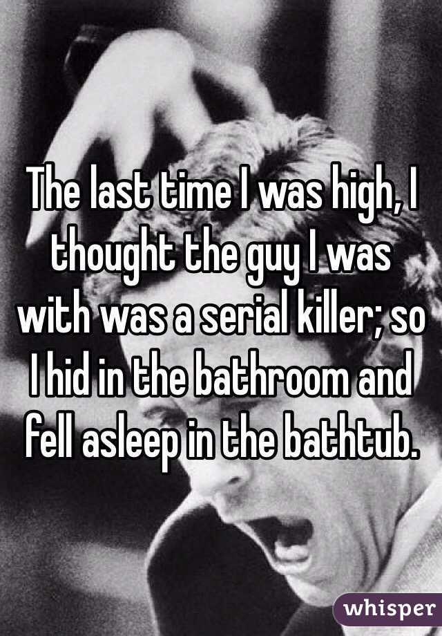 The last time I was high, I thought the guy I was with was a serial killer; so I hid in the bathroom and fell asleep in the bathtub.