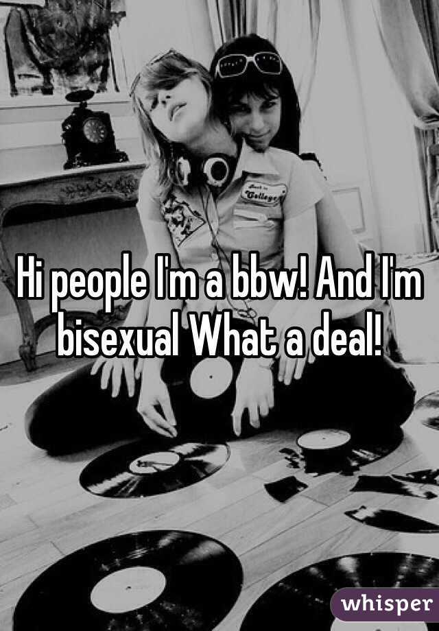 Hi people I'm a bbw! And I'm bisexual What a deal!