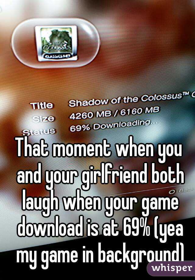That moment when you and your girlfriend both laugh when your game download is at 69% (yea my game in background)