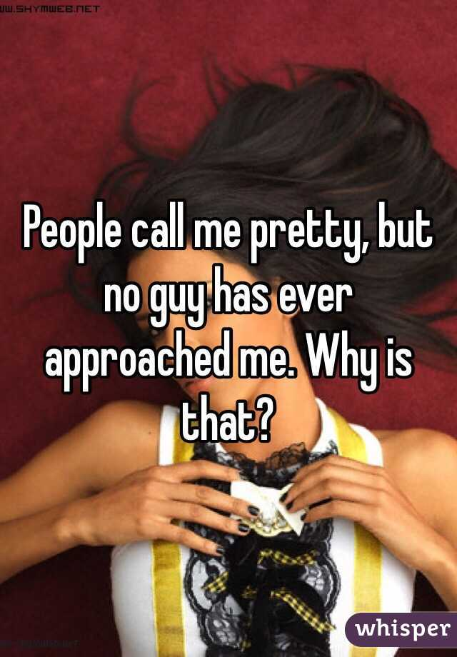 People call me pretty, but no guy has ever approached me. Why is that?