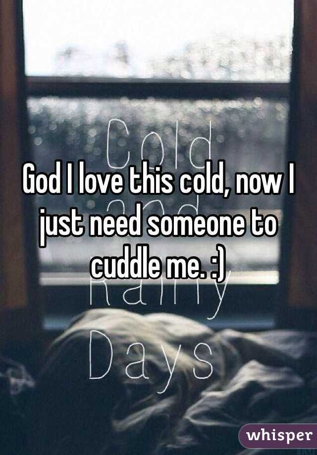 God I love this cold, now I just need someone to cuddle me. :)