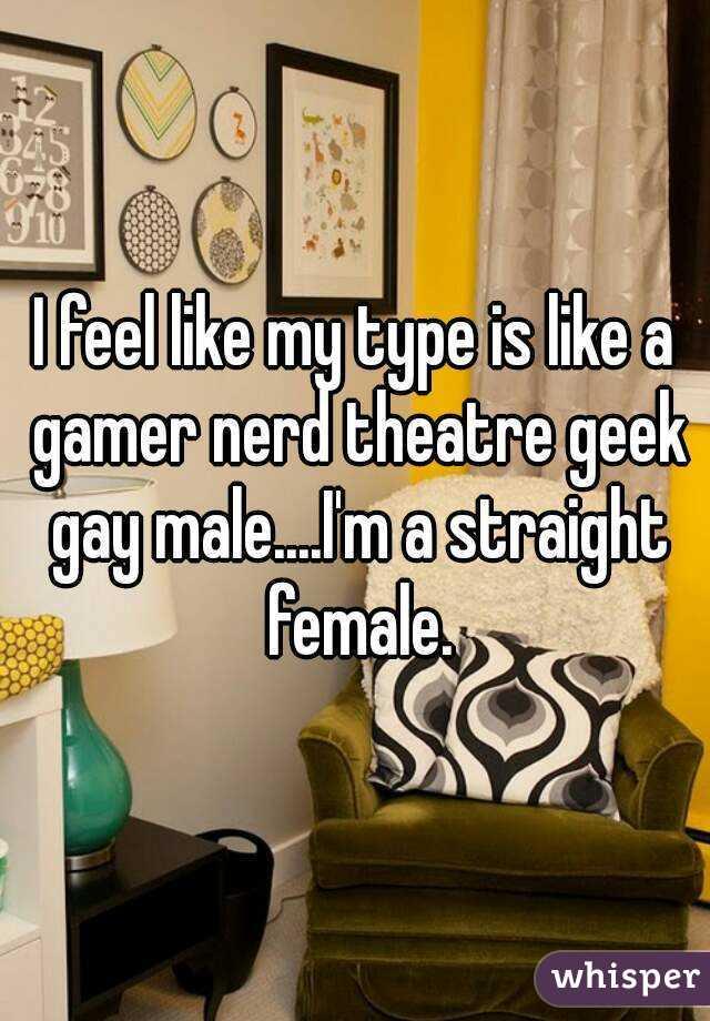 I feel like my type is like a gamer nerd theatre geek gay male....I'm a straight female.