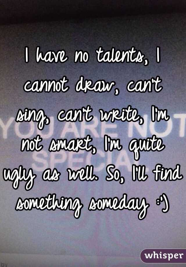I have no talents, I cannot draw, can't sing, can't write, I'm not smart, I'm quite ugly as well. So, I'll find something someday :')
