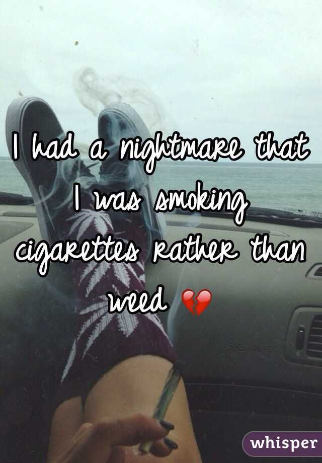 I had a nightmare that I was smoking cigarettes rather than weed 💔