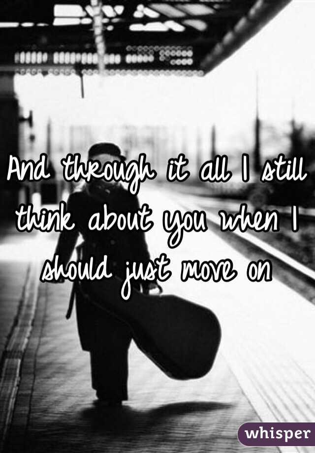 And through it all I still think about you when I should just move on