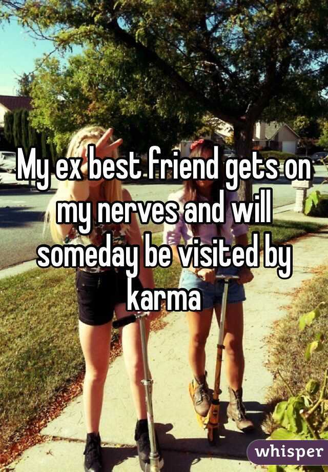 My ex best friend gets on my nerves and will someday be visited by karma